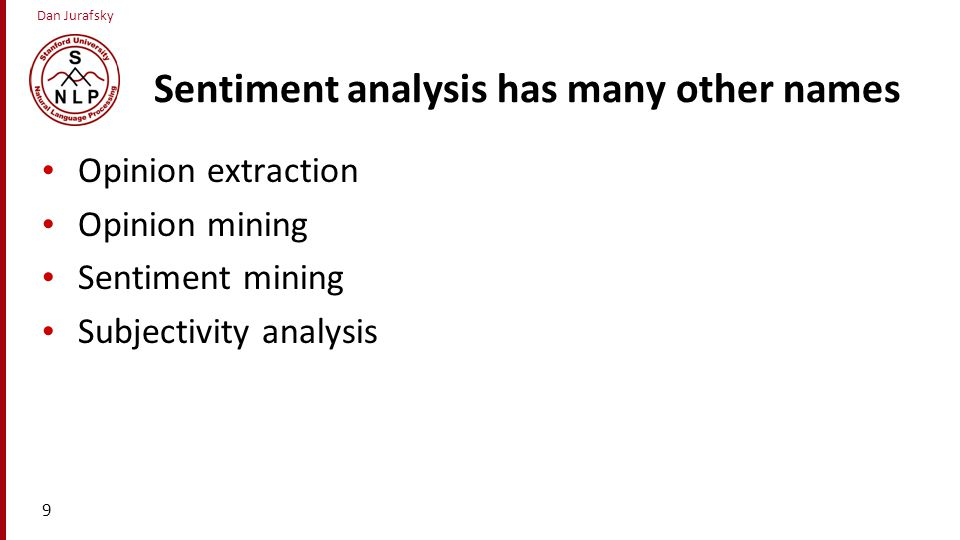Dan Jurafsky Sentiment analysis has many other names Opinion extraction Opinion mining Sentiment mining Subjectivity analysis 9
