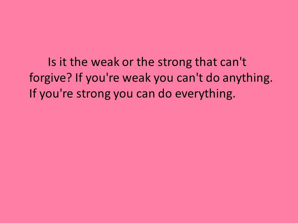 Is it the weak or the strong that can t forgive.If you re weak you can t do anything.