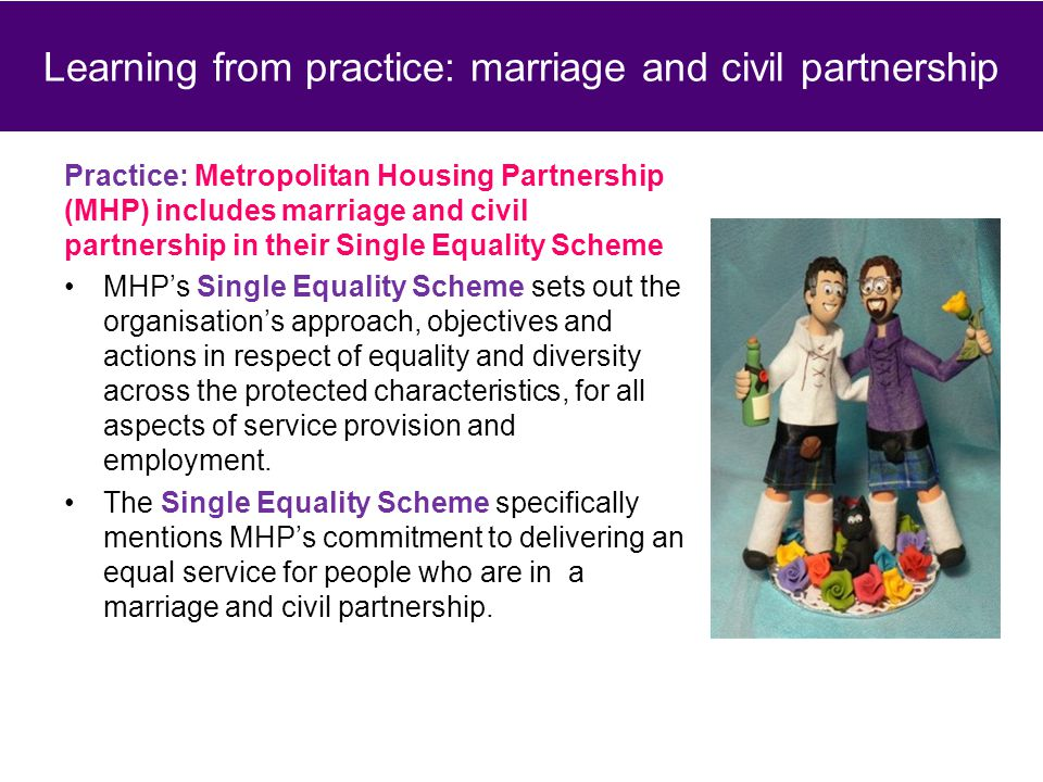 Practice: Metropolitan Housing Partnership (MHP) includes marriage and civil partnership in their Single Equality Scheme MHP's Single Equality Scheme sets out the organisation's approach, objectives and actions in respect of equality and diversity across the protected characteristics, for all aspects of service provision and employment.