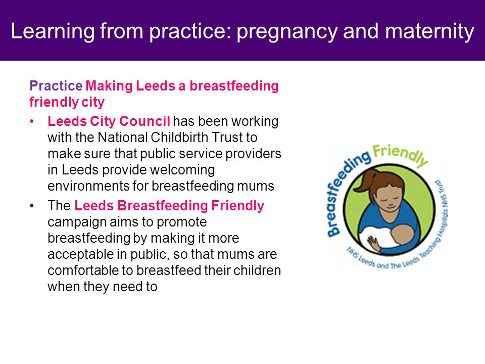 Practice Making Leeds a breastfeeding friendly city Leeds City Council has been working with the National Childbirth Trust to make sure that public service providers in Leeds provide welcoming environments for breastfeeding mums The Leeds Breastfeeding Friendly campaign aims to promote breastfeeding by making it more acceptable in public, so that mums are comfortable to breastfeed their children when they need to Learning from practice: pregnancy and maternity