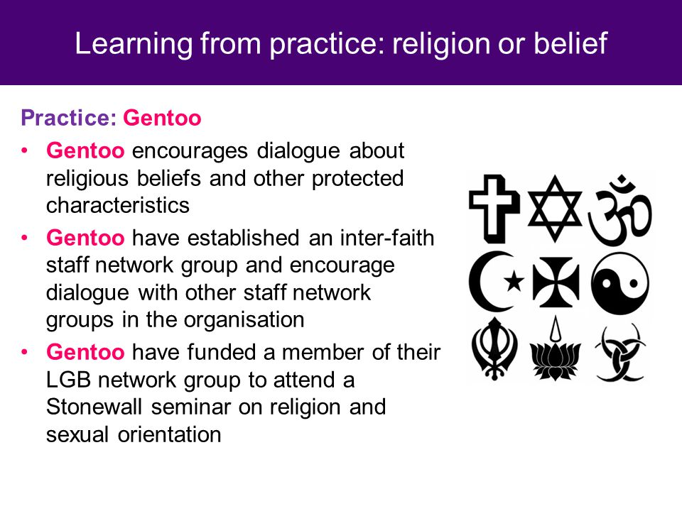 Practice: Gentoo Gentoo encourages dialogue about religious beliefs and other protected characteristics Gentoo have established an inter-faith staff network group and encourage dialogue with other staff network groups in the organisation Gentoo have funded a member of their LGB network group to attend a Stonewall seminar on religion and sexual orientation Learning from practice: religion or belief