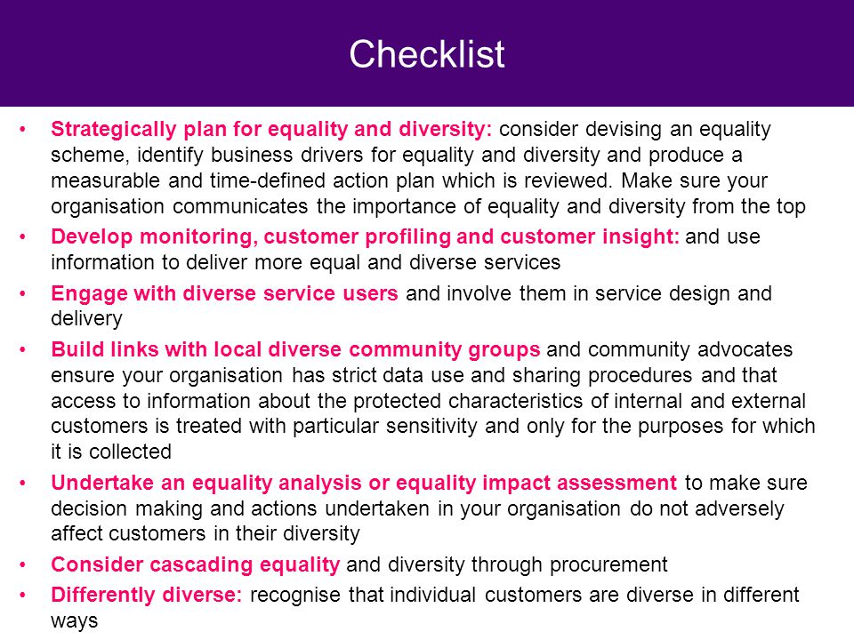 Strategically plan for equality and diversity: consider devising an equality scheme, identify business drivers for equality and diversity and produce a measurable and time-defined action plan which is reviewed.