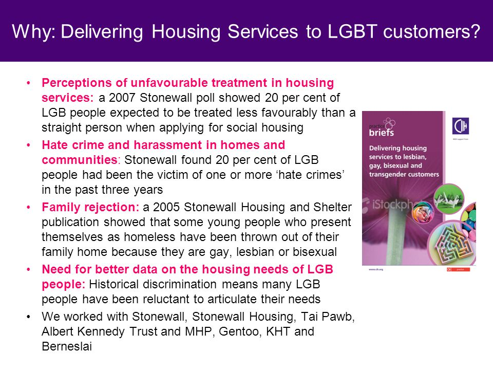 Perceptions of unfavourable treatment in housing services: a 2007 Stonewall poll showed 20 per cent of LGB people expected to be treated less favourably than a straight person when applying for social housing Hate crime and harassment in homes and communities: Stonewall found 20 per cent of LGB people had been the victim of one or more 'hate crimes' in the past three years Family rejection: a 2005 Stonewall Housing and Shelter publication showed that some young people who present themselves as homeless have been thrown out of their family home because they are gay, lesbian or bisexual Need for better data on the housing needs of LGB people: Historical discrimination means many LGB people have been reluctant to articulate their needs We worked with Stonewall, Stonewall Housing, Tai Pawb, Albert Kennedy Trust and MHP, Gentoo, KHT and Berneslai Why: Delivering Housing Services to LGBT customers?