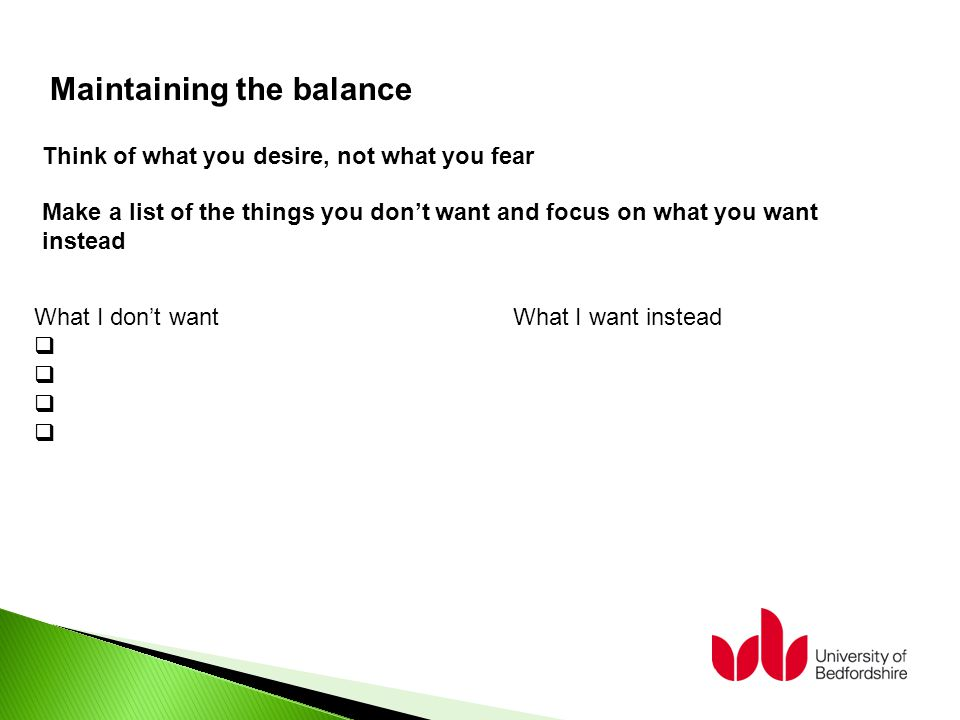 What I don't want What I want instead  Maintaining the balance Think of what you desire, not what you fear Make a list of the things you don't want and focus on what you want instead