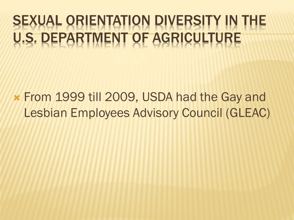  From 1999 till 2009, USDA had the Gay and Lesbian Employees Advisory Council (GLEAC)