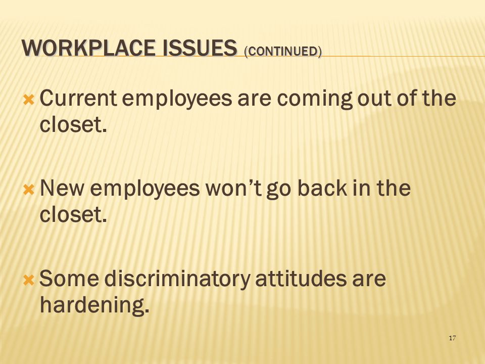 17 WORKPLACE ISSUES (CONTINUED)  Current employees are coming out of the closet.  New employees won't go back in the closet.  Some discriminatory a