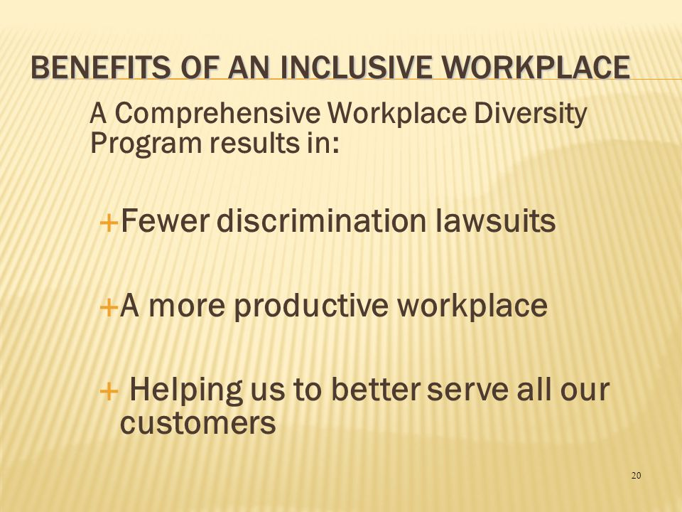 20 BENEFITS OF AN INCLUSIVE WORKPLACE A Comprehensive Workplace Diversity Program results in:  Fewer discrimination lawsuits  A more productive work