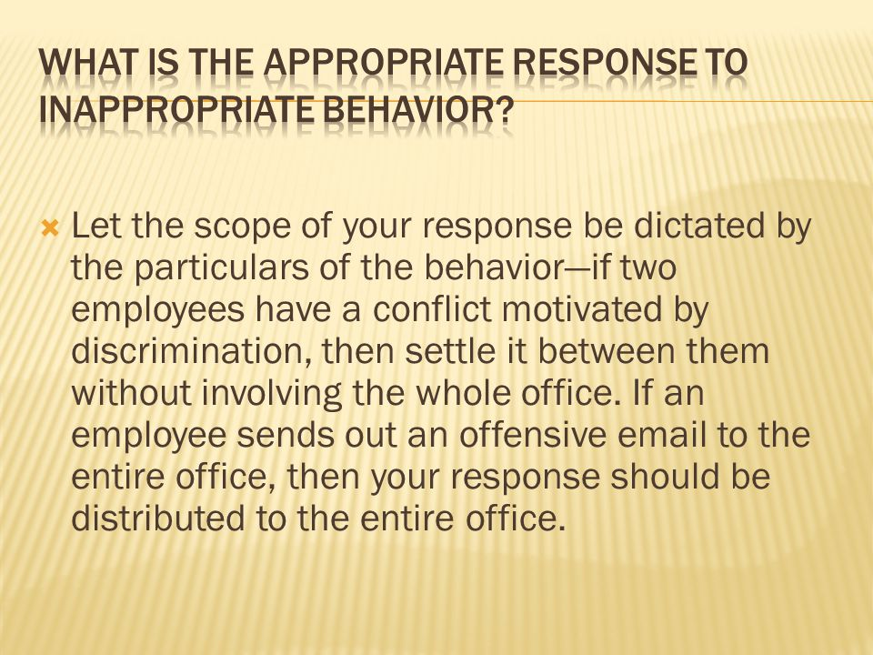  Let the scope of your response be dictated by the particulars of the behavior—if two employees have a conflict motivated by discrimination, then set