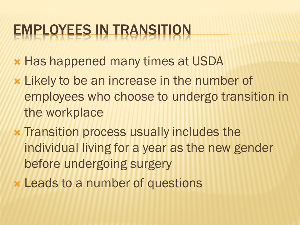  Has happened many times at USDA  Likely to be an increase in the number of employees who choose to undergo transition in the workplace  Transition