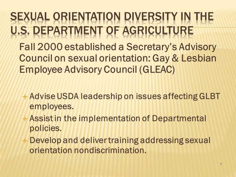 7 Fall 2000 established a Secretary's Advisory Council on sexual orientation: Gay & Lesbian Employee Advisory Council (GLEAC)  Advise USDA leadership on issues affecting GLBT employees.