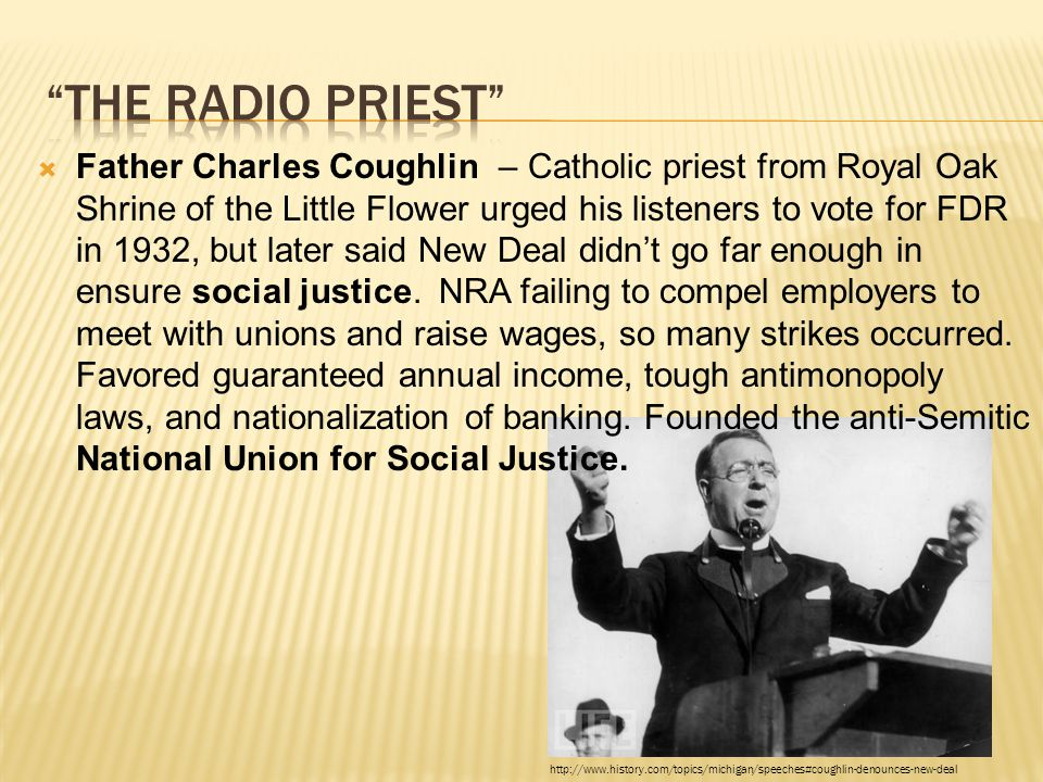  Father Charles Coughlin – Catholic priest from Royal Oak Shrine of the Little Flower urged his listeners to vote for FDR in 1932, but later said New Deal didn't go far enough in ensure social justice.