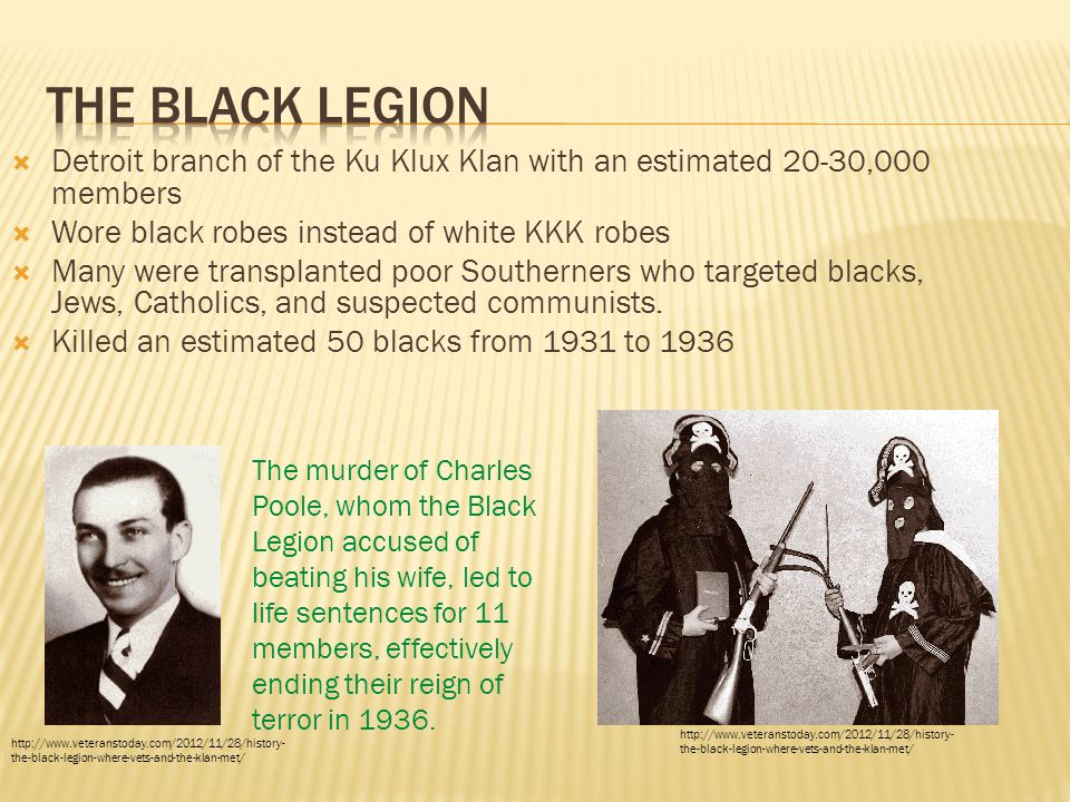  Detroit branch of the Ku Klux Klan with an estimated 20-30,000 members  Wore black robes instead of white KKK robes  Many were transplanted poor Southerners who targeted blacks, Jews, Catholics, and suspected communists.