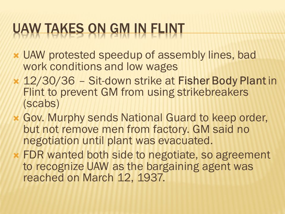  UAW protested speedup of assembly lines, bad work conditions and low wages  12/30/36 – Sit-down strike at Fisher Body Plant in Flint to prevent GM from using strikebreakers (scabs)  Gov.