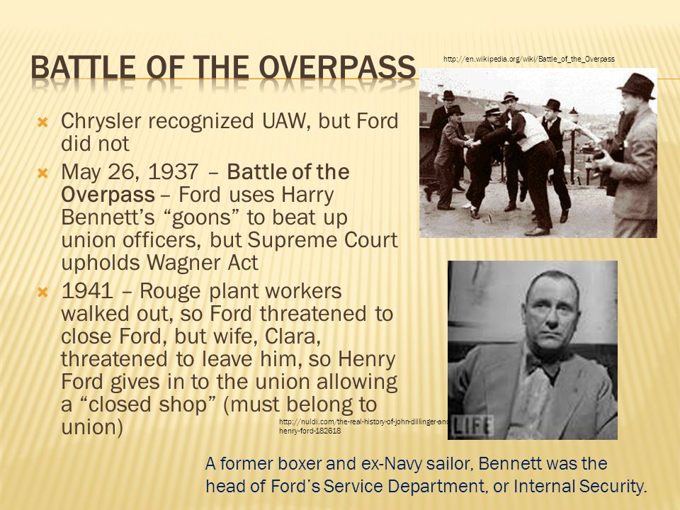  Chrysler recognized UAW, but Ford did not  May 26, 1937 – Battle of the Overpass – Ford uses Harry Bennett's goons to beat up union officers, but Supreme Court upholds Wagner Act  1941 – Rouge plant workers walked out, so Ford threatened to close Ford, but wife, Clara, threatened to leave him, so Henry Ford gives in to the union allowing a closed shop (must belong to union) A former boxer and ex-Navy sailor, Bennett was the head of Ford's Service Department, or Internal Security.