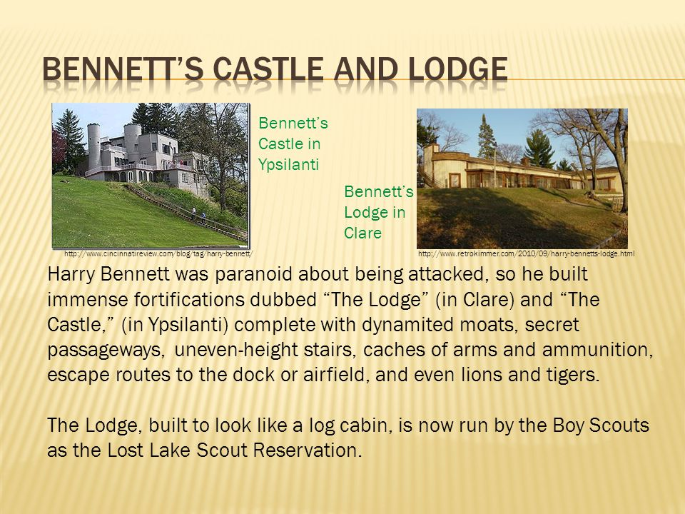 Harry Bennett was paranoid about being attacked, so he built immense fortifications dubbed The Lodge (in Clare) and The Castle, (in Ypsilanti) complete with dynamited moats, secret passageways, uneven-height stairs, caches of arms and ammunition, escape routes to the dock or airfield, and even lions and tigers.