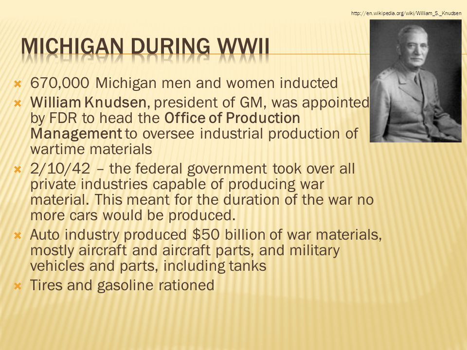  670,000 Michigan men and women inducted  William Knudsen, president of GM, was appointed by FDR to head the Office of Production Management to oversee industrial production of wartime materials  2/10/42 – the federal government took over all private industries capable of producing war material.