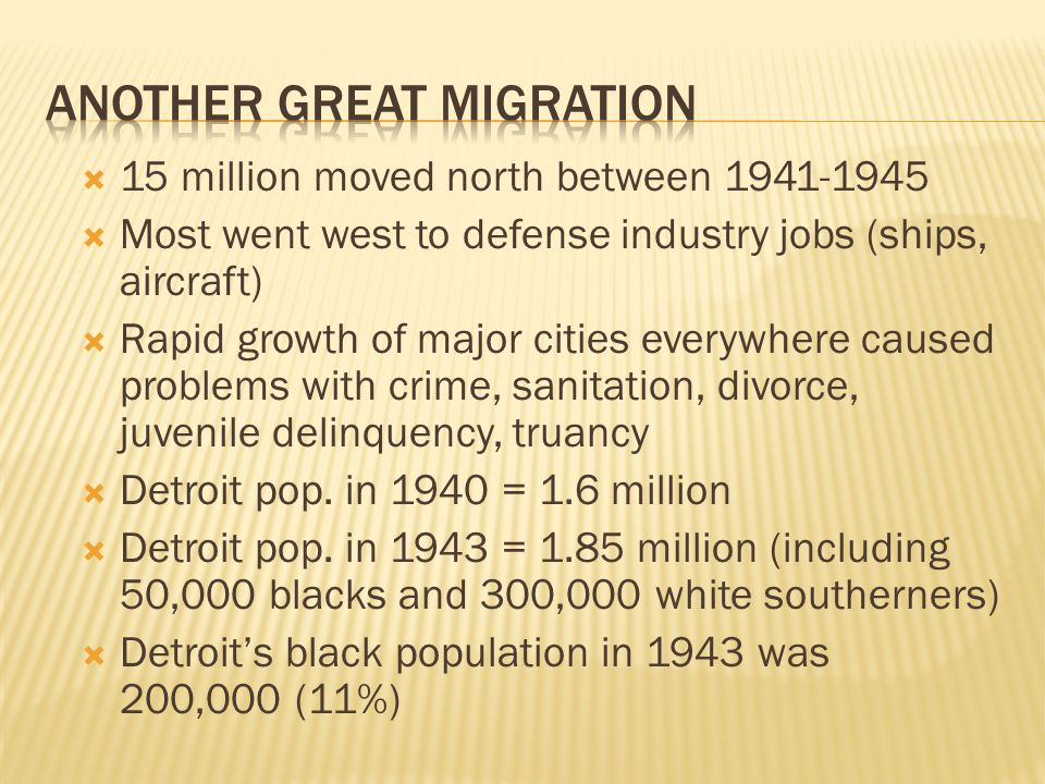  15 million moved north between 1941-1945  Most went west to defense industry jobs (ships, aircraft)  Rapid growth of major cities everywhere caused problems with crime, sanitation, divorce, juvenile delinquency, truancy  Detroit pop.