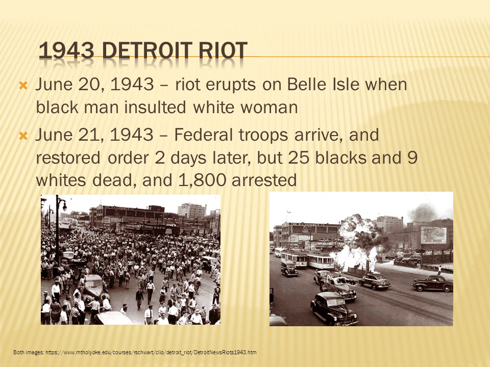  June 20, 1943 – riot erupts on Belle Isle when black man insulted white woman  June 21, 1943 – Federal troops arrive, and restored order 2 days later, but 25 blacks and 9 whites dead, and 1,800 arrested Both images: https://www.mtholyoke.edu/courses/rschwart/clio/detroit_riot/DetroitNewsRiots1943.htm