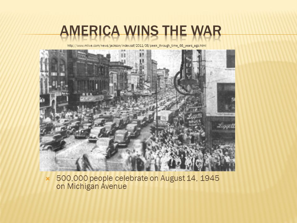  500,000 people celebrate on August 14, 1945 on Michigan Avenue http://www.mlive.com/news/jackson/index.ssf/2011/08/peek_through_time_66_years_ago.ht
