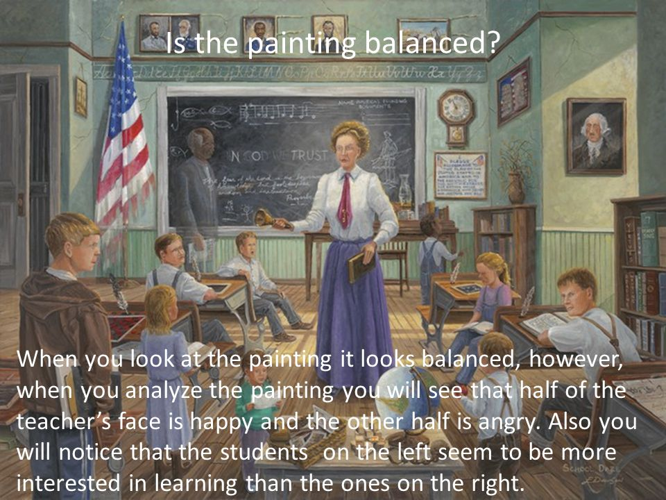When you look at the painting it looks balanced, however, when you analyze the painting you will see that half of the teacher's face is happy and the other half is angry.