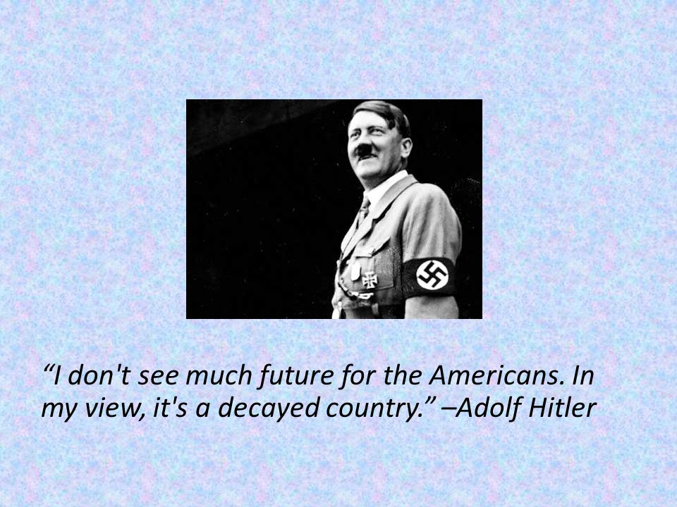 I don t see much future for the Americans. In my view, it s a decayed country. –Adolf Hitler