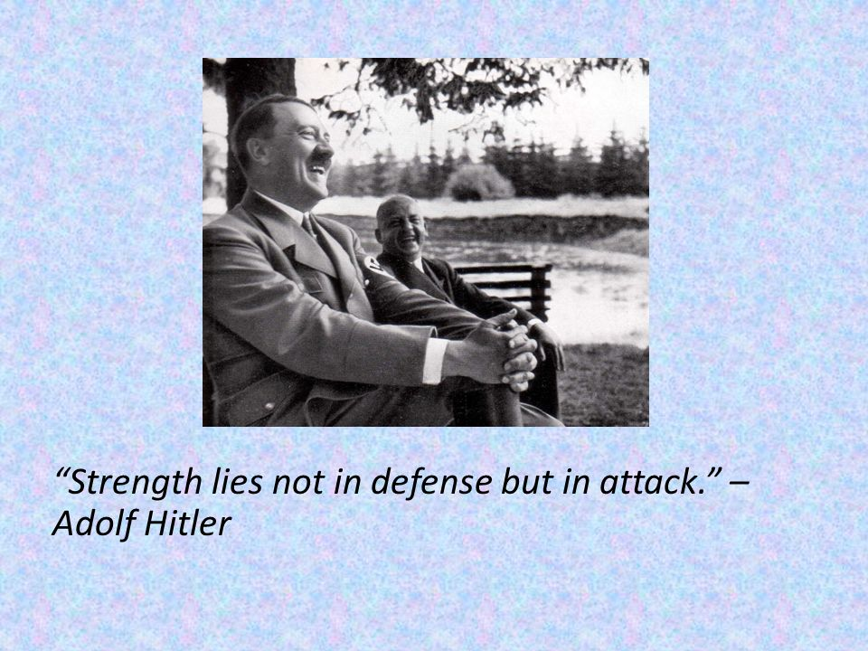 Strength lies not in defense but in attack. – Adolf Hitler