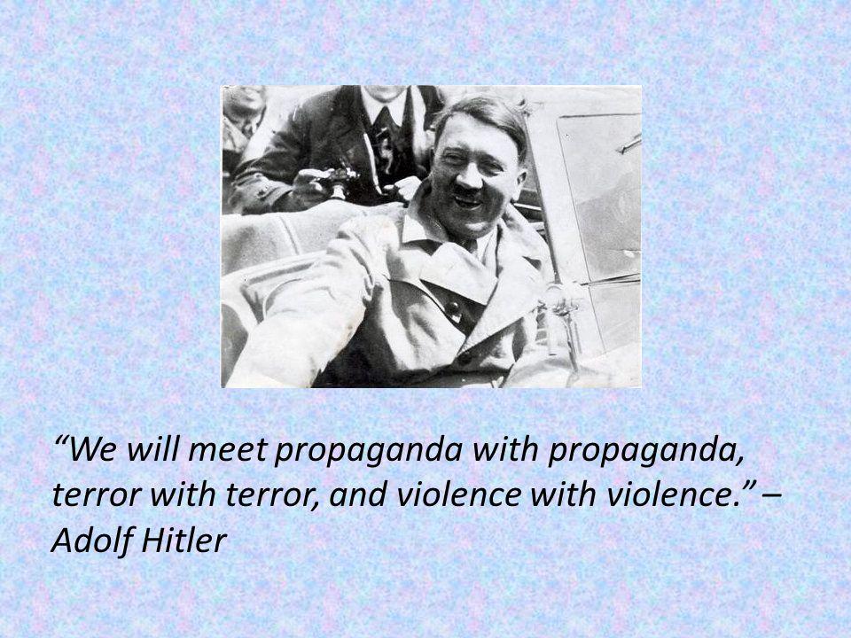 We will meet propaganda with propaganda, terror with terror, and violence with violence. – Adolf Hitler