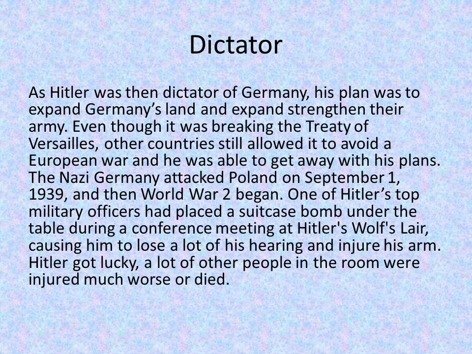 Dictator As Hitler was then dictator of Germany, his plan was to expand Germany's land and expand strengthen their army.