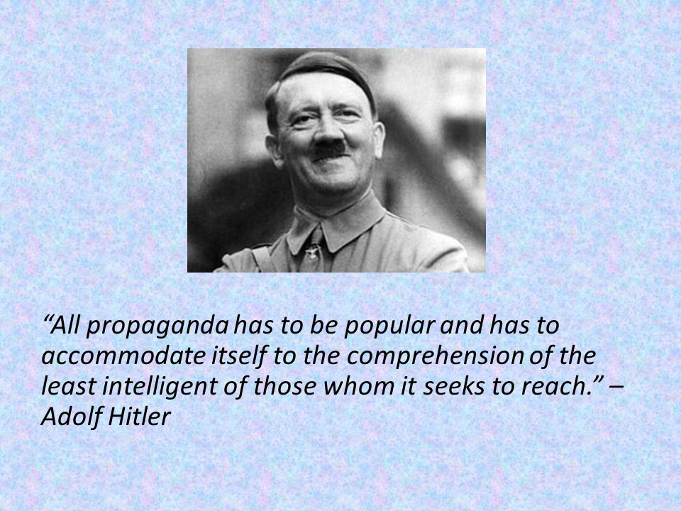 All propaganda has to be popular and has to accommodate itself to the comprehension of the least intelligent of those whom it seeks to reach. – Adolf Hitler