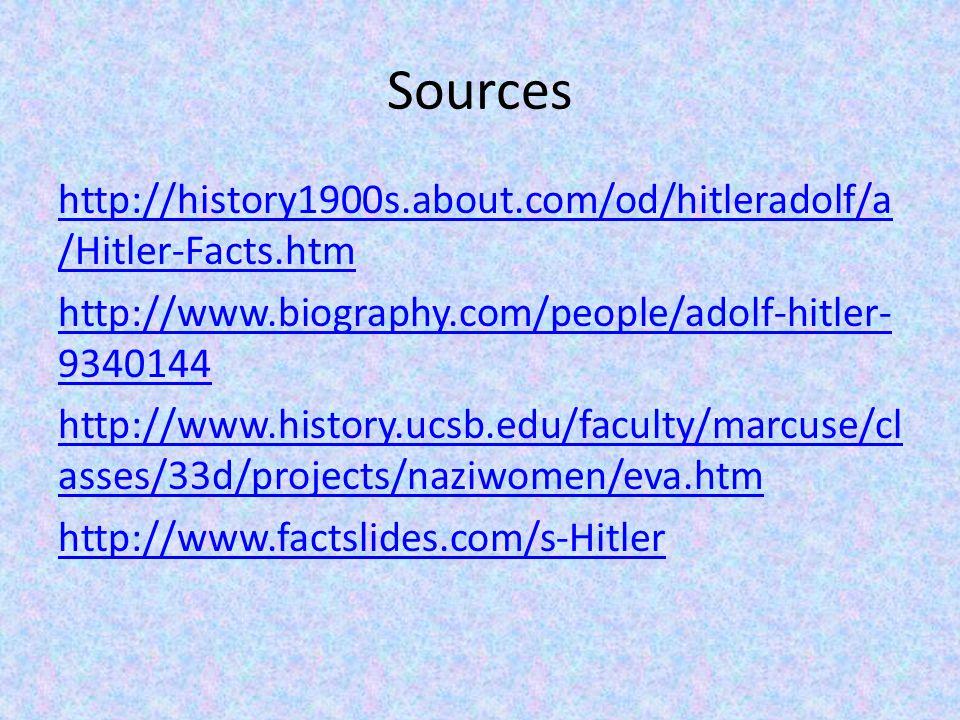 Sources http://history1900s.about.com/od/hitleradolf/a /Hitler-Facts.htm http://www.biography.com/people/adolf-hitler- 9340144 http://www.history.ucsb.edu/faculty/marcuse/cl asses/33d/projects/naziwomen/eva.htm http://www.factslides.com/s-Hitler