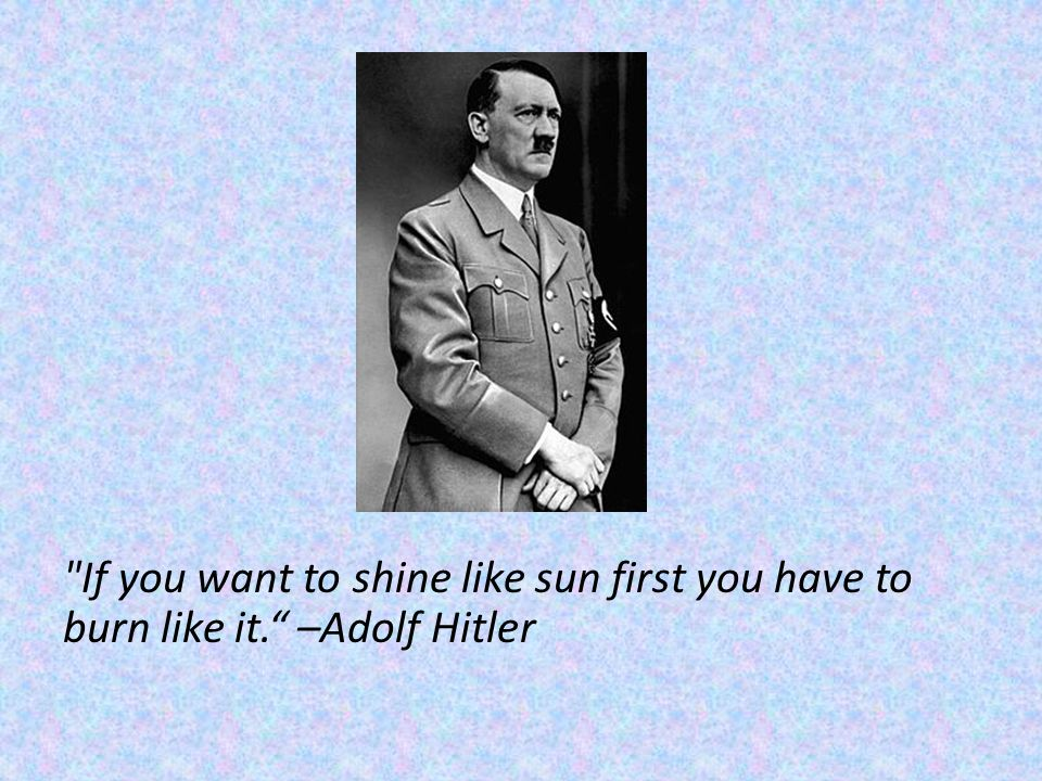 If you want to shine like sun first you have to burn like it. –Adolf Hitler