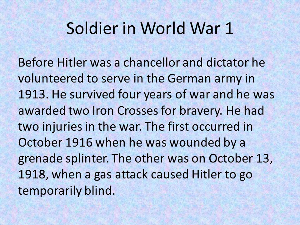 Soldier in World War 1 Before Hitler was a chancellor and dictator he volunteered to serve in the German army in 1913.