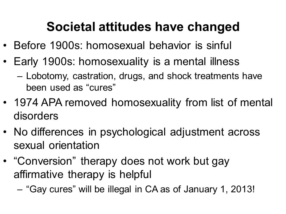 Societal attitudes have changed Before 1900s: homosexual behavior is sinful Early 1900s: homosexuality is a mental illness –Lobotomy, castration, drugs, and shock treatments have been used as cures 1974 APA removed homosexuality from list of mental disorders No differences in psychological adjustment across sexual orientation Conversion therapy does not work but gay affirmative therapy is helpful – Gay cures will be illegal in CA as of January 1, 2013!