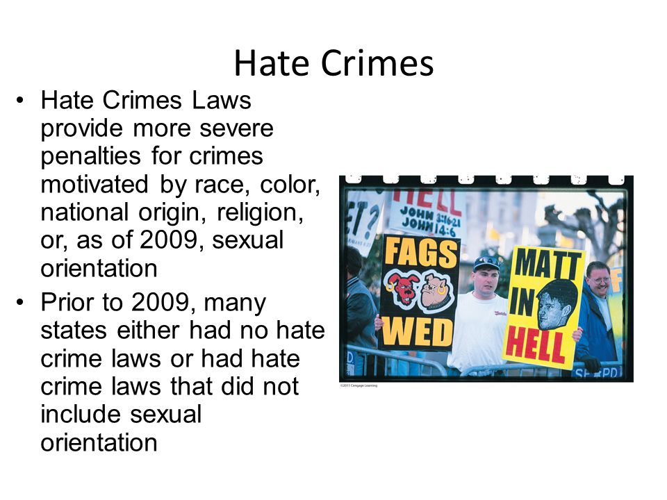 Hate Crimes Hate Crimes Laws provide more severe penalties for crimes motivated by race, color, national origin, religion, or, as of 2009, sexual orientation Prior to 2009, many states either had no hate crime laws or had hate crime laws that did not include sexual orientation