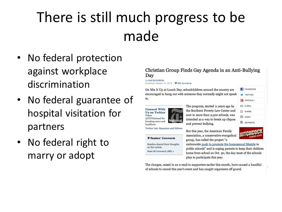 There is still much progress to be made No federal protection against workplace discrimination No federal guarantee of hospital visitation for partners No federal right to marry or adopt