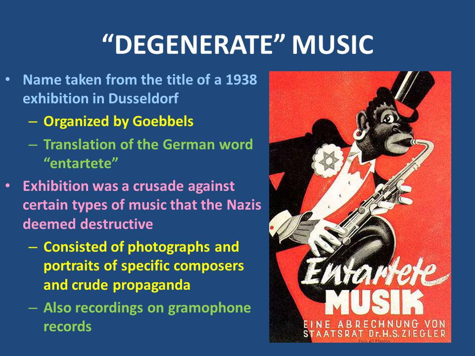 DEGENERATE MUSIC Name taken from the title of a 1938 exhibition in Dusseldorf – Organized by Goebbels – Translation of the German word entartete Exhibition was a crusade against certain types of music that the Nazis deemed destructive – Consisted of photographs and portraits of specific composers and crude propaganda – Also recordings on gramophone records