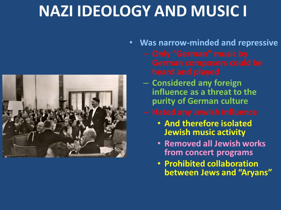 NAZI IDEOLOGY AND MUSIC I Was narrow-minded and repressive – Only German music by German composers could be heard and played – Considered any foreign influence as a threat to the purity of German culture – Hated any Jewish influence And therefore isolated Jewish music activity Removed all Jewish works from concert programs Prohibited collaboration between Jews and Aryans
