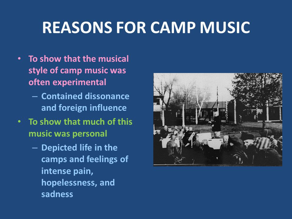 REASONS FOR CAMP MUSIC To show that the musical style of camp music was often experimental – Contained dissonance and foreign influence To show that much of this music was personal – Depicted life in the camps and feelings of intense pain, hopelessness, and sadness