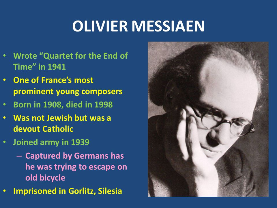 OLIVIER MESSIAEN Wrote Quartet for the End of Time in 1941 One of France's most prominent young composers Born in 1908, died in 1998 Was not Jewish but was a devout Catholic Joined army in 1939 – Captured by Germans has he was trying to escape on old bicycle Imprisoned in Gorlitz, Silesia