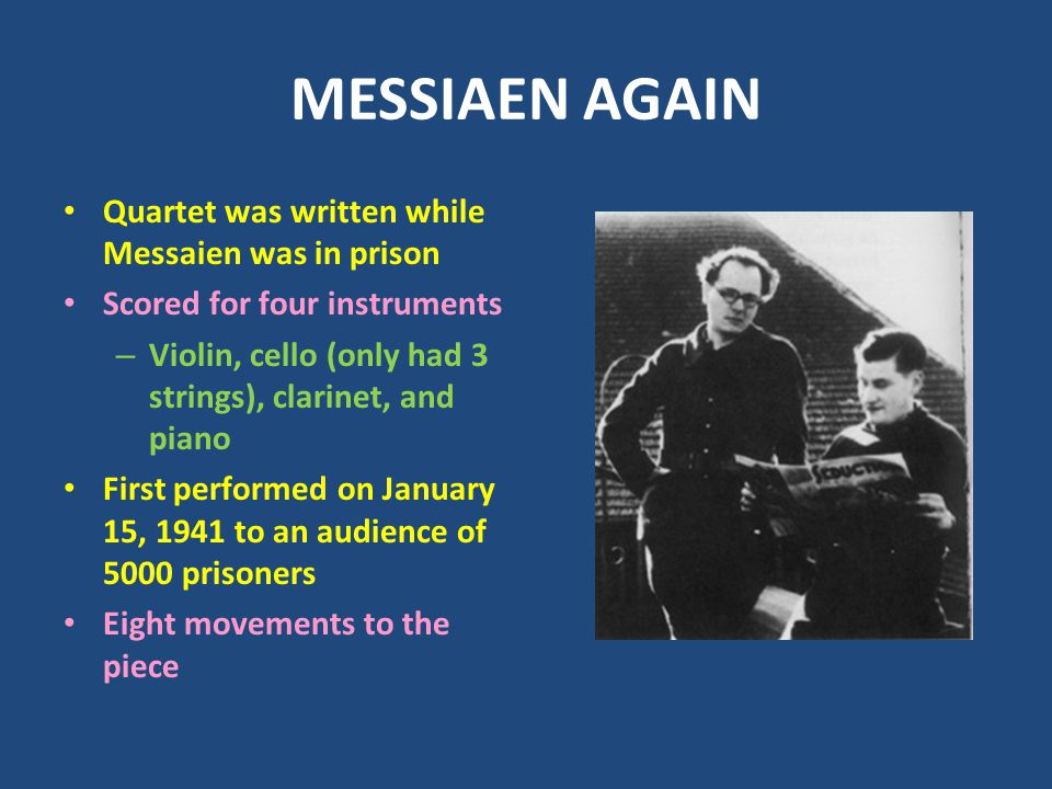 MESSIAEN AGAIN Quartet was written while Messaien was in prison Scored for four instruments – Violin, cello (only had 3 strings), clarinet, and piano First performed on January 15, 1941 to an audience of 5000 prisoners Eight movements to the piece