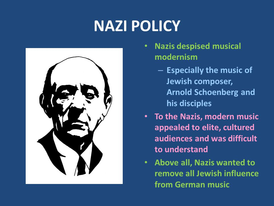 NAZI POLICY Nazis despised musical modernism – Especially the music of Jewish composer, Arnold Schoenberg and his disciples To the Nazis, modern music appealed to elite, cultured audiences and was difficult to understand Above all, Nazis wanted to remove all Jewish influence from German music