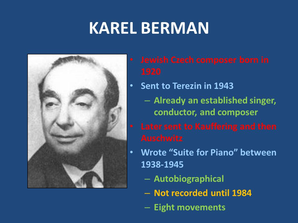 KAREL BERMAN Jewish Czech composer born in 1920 Sent to Terezin in 1943 – Already an established singer, conductor, and composer Later sent to Kauffering and then Auschwitz Wrote Suite for Piano between 1938-1945 – Autobiographical – Not recorded until 1984 – Eight movements