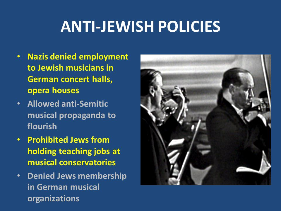 ANTI-JEWISH POLICIES Nazis denied employment to Jewish musicians in German concert halls, opera houses Allowed anti-Semitic musical propaganda to flourish Prohibited Jews from holding teaching jobs at musical conservatories Denied Jews membership in German musical organizations