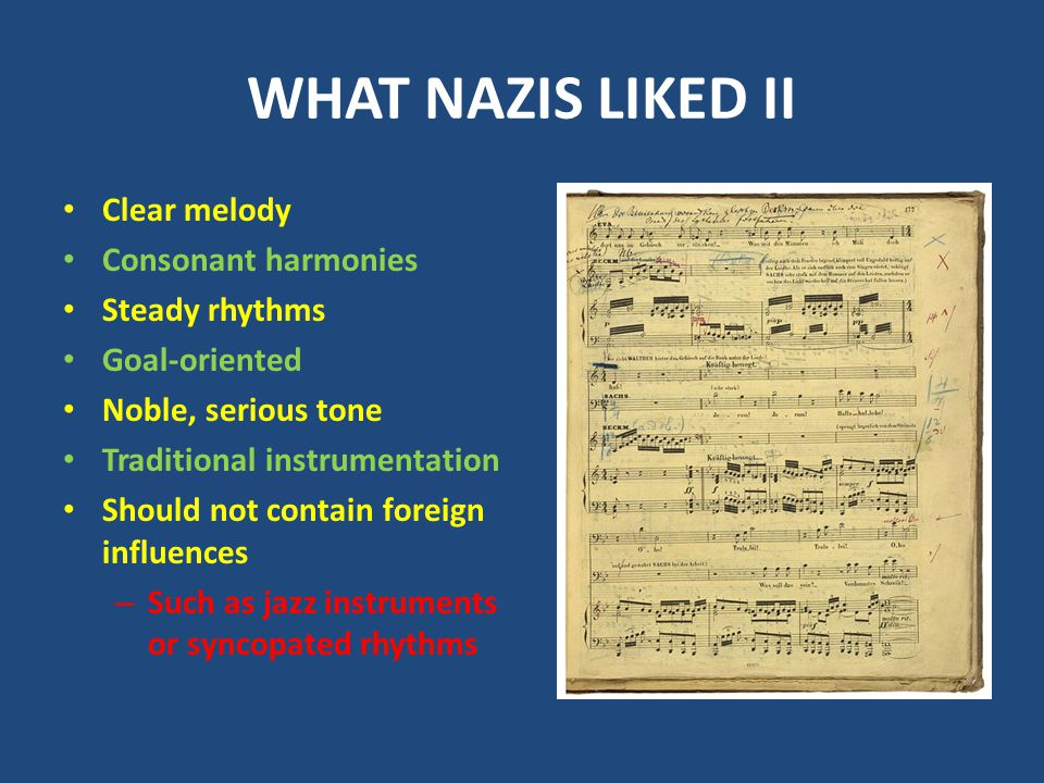 WHAT NAZIS LIKED II Clear melody Consonant harmonies Steady rhythms Goal-oriented Noble, serious tone Traditional instrumentation Should not contain foreign influences – Such as jazz instruments or syncopated rhythms