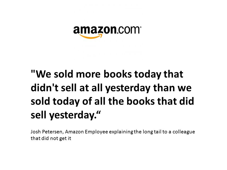 We sold more books today that didn t sell at all yesterday than we sold today of all the books that did sell yesterday. Josh Petersen, Amazon Employee explaining the long tail to a colleague that did not get it