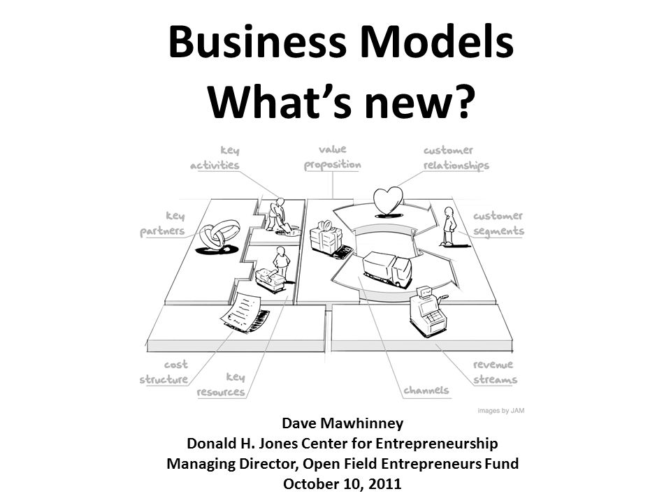 Business Models What's new? Dave Mawhinney Donald H. Jones Center for Entrepreneurship Managing Director, Open Field Entrepreneurs Fund October 10, 20