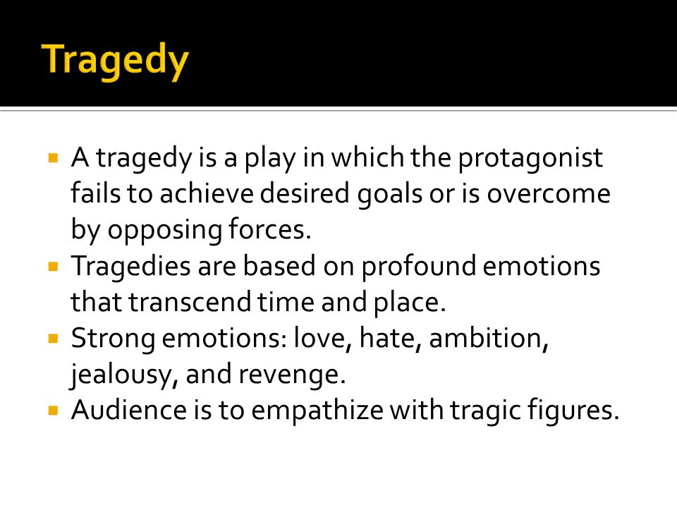  A tragedy is a play in which the protagonist fails to achieve desired goals or is overcome by opposing forces.