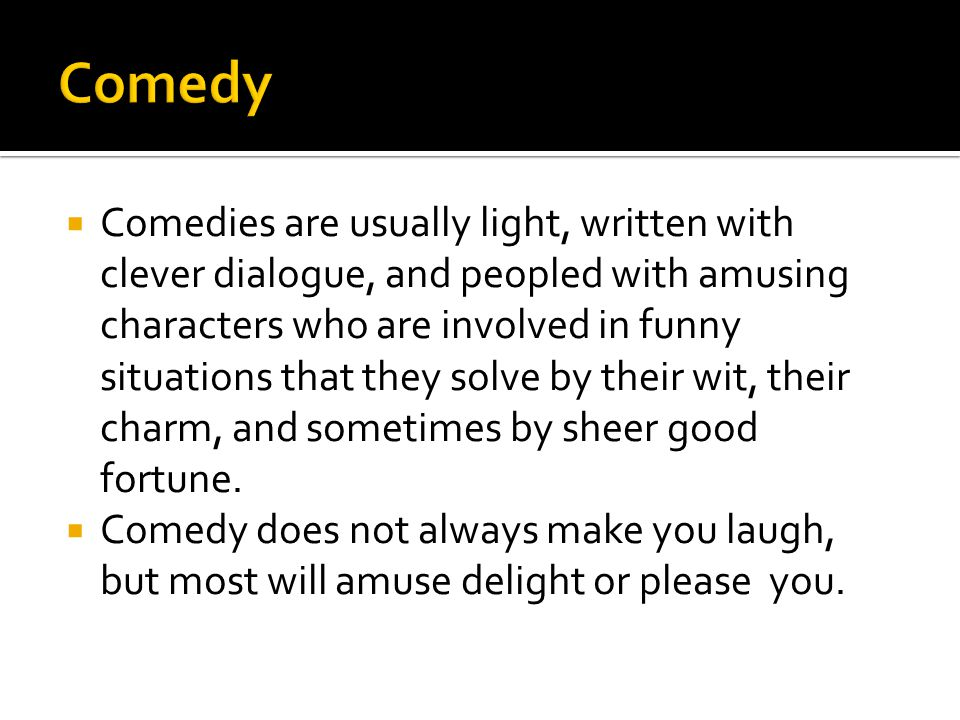  Comedies are usually light, written with clever dialogue, and peopled with amusing characters who are involved in funny situations that they solve by their wit, their charm, and sometimes by sheer good fortune.