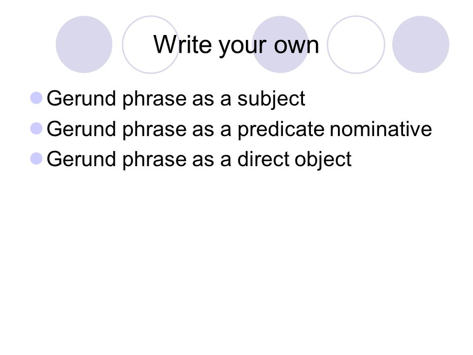 Write your own Gerund phrase as a subject Gerund phrase as a predicate nominative Gerund phrase as a direct object