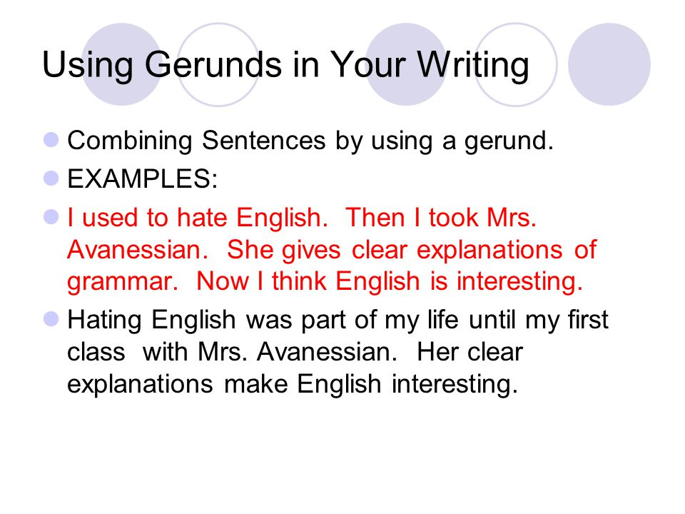 Using Gerunds in Your Writing Combining Sentences by using a gerund. EXAMPLES: I used to hate English. Then I took Mrs. Avanessian. She gives clear ex